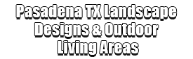 Pasadena TX Landscape Designs & Outdoor Living Areas Logo-We offer Landscape Design, Outdoor Patios & Pergolas, Outdoor Living Spaces, Stonescapes, Residential & Commercial Landscaping, Irrigation Installation & Repairs, Drainage Systems, Landscape Lighting, Outdoor Living Spaces, Tree Service, Lawn Service, and more.